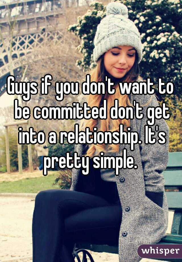 Guys if you don't want to be committed don't get into a relationship. It's pretty simple.