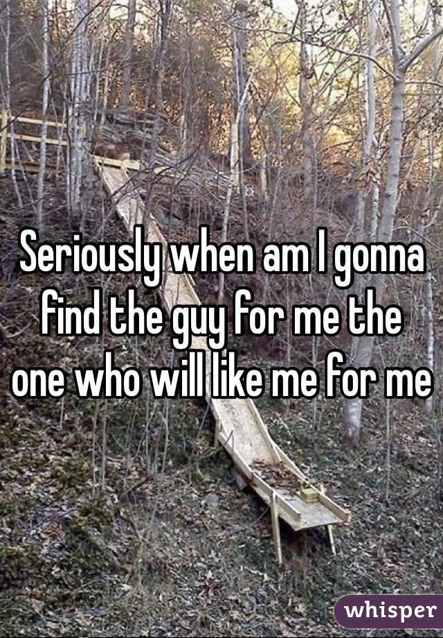 Seriously when am I gonna find the guy for me the one who will like me for me