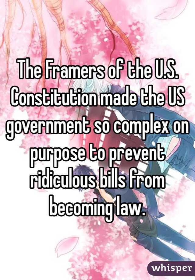 The Framers of the U.S. Constitution made the US government so complex on purpose to prevent ridiculous bills from becoming law.