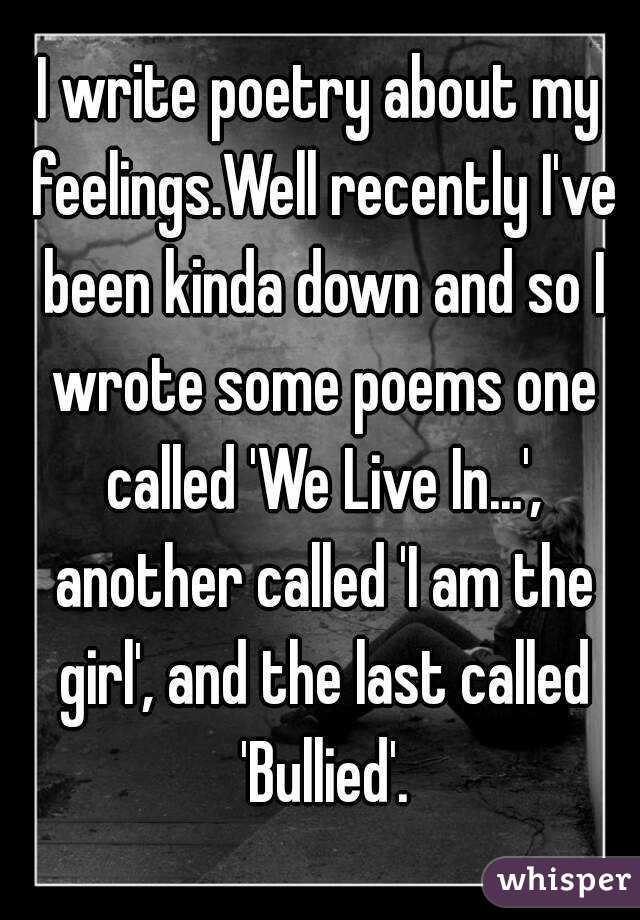 I write poetry about my feelings.Well recently I've been kinda down and so I wrote some poems one called 'We Live In...', another called 'I am the girl', and the last called 'Bullied'.