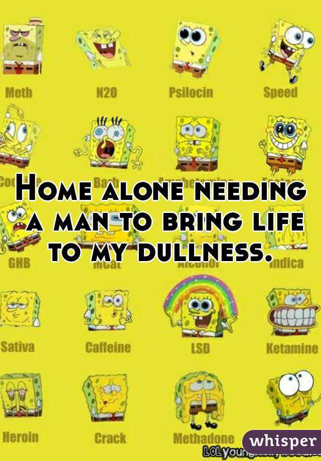 Home alone needing a man to bring life to my dullness.