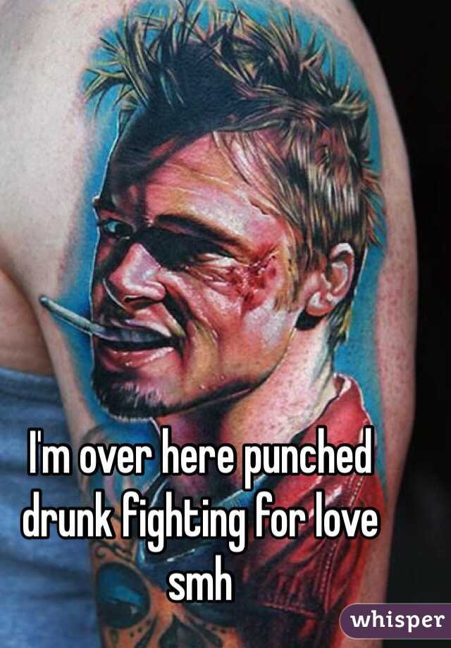 I'm over here punched drunk fighting for love smh