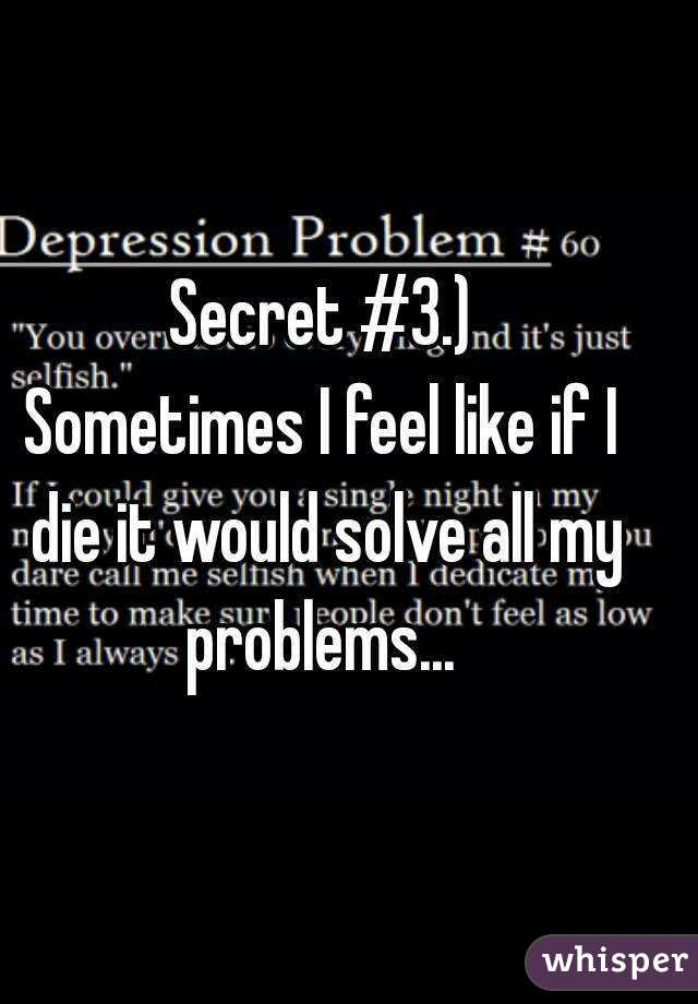 Secret #3.) Sometimes I feel like if I die it would solve all my problems...