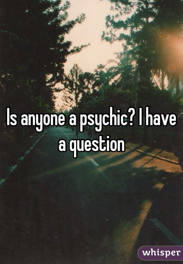 Is anyone a psychic? I have a question