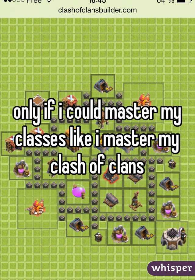 only if i could master my classes like i master my clash of clans