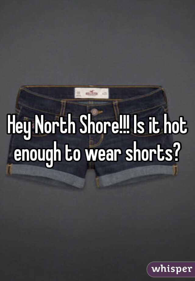 Hey North Shore!!! Is it hot enough to wear shorts?