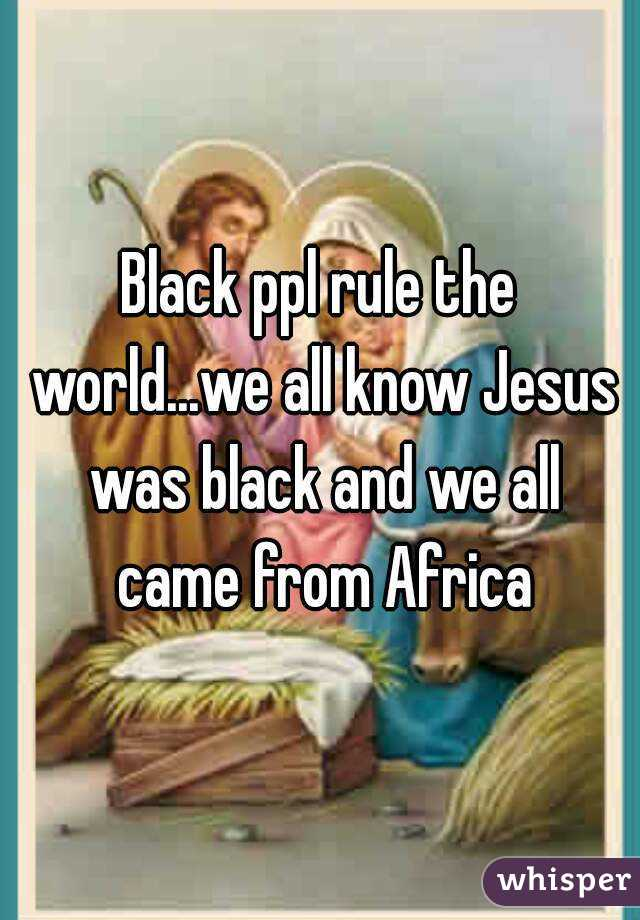 Black ppl rule the world...we all know Jesus was black and we all came from Africa