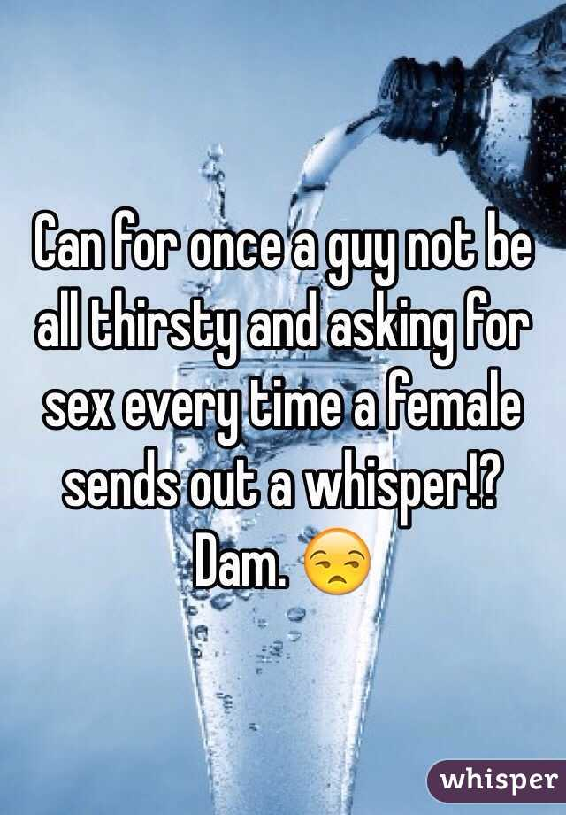 Can for once a guy not be all thirsty and asking for sex every time a female sends out a whisper!? Dam. 😒