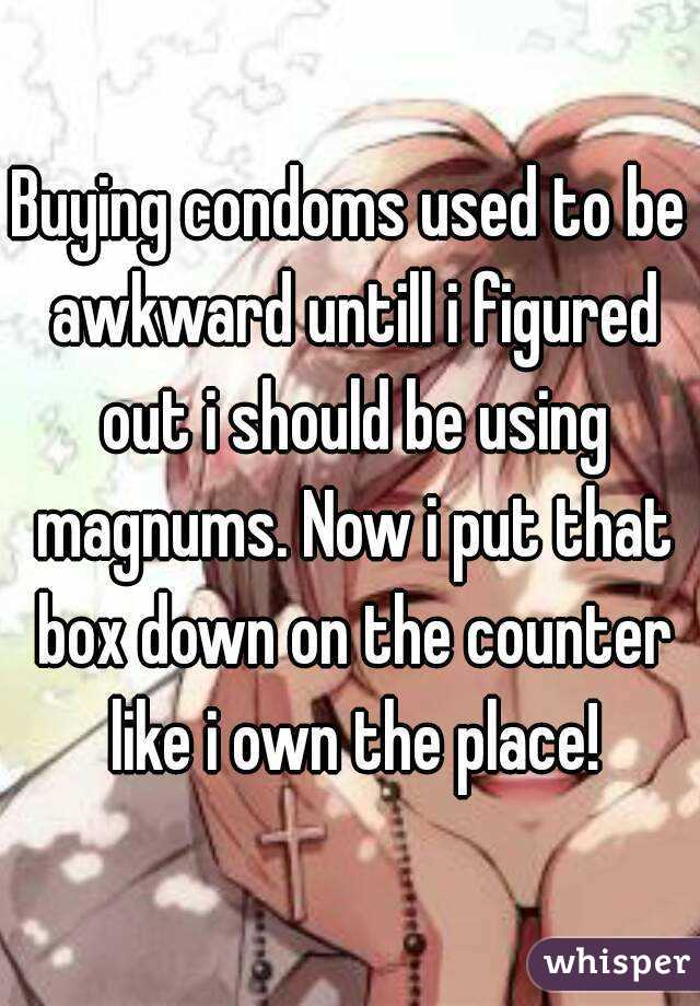 Buying condoms used to be awkward untill i figured out i should be using magnums. Now i put that box down on the counter like i own the place!