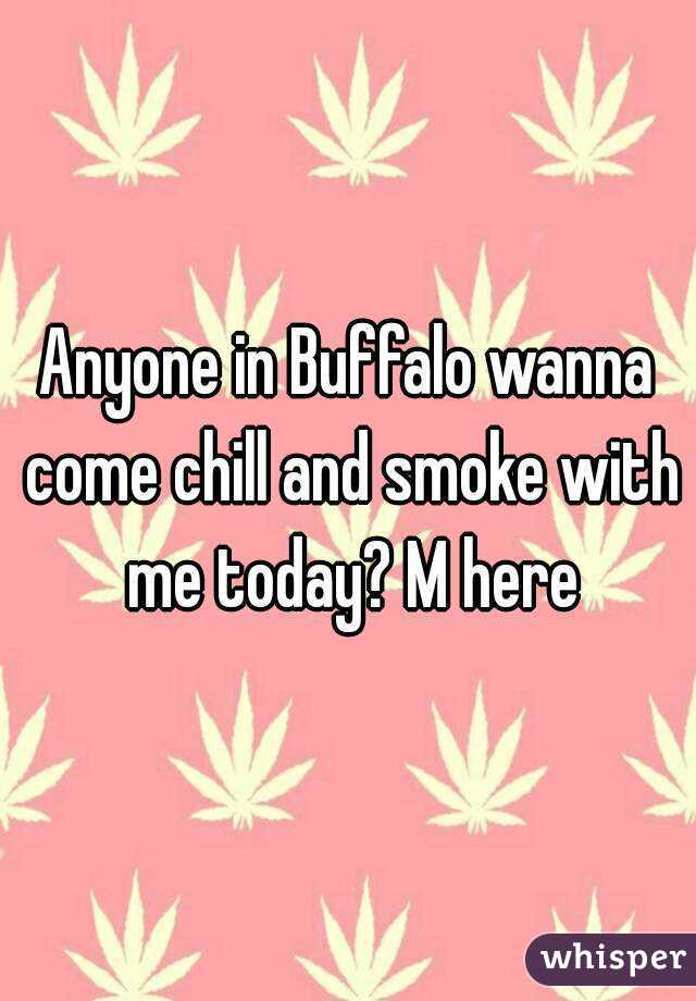 Anyone in Buffalo wanna come chill and smoke with me today? M here