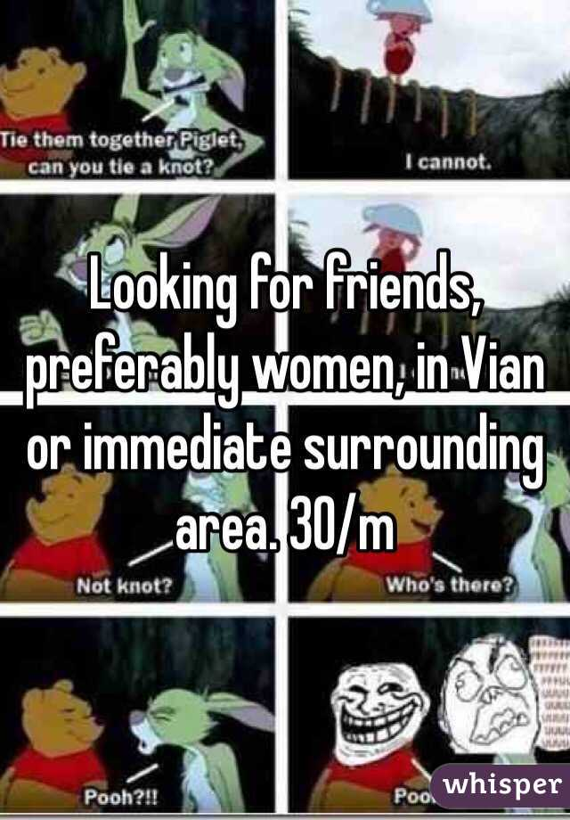 Looking for friends, preferably women, in Vian or immediate surrounding area. 30/m