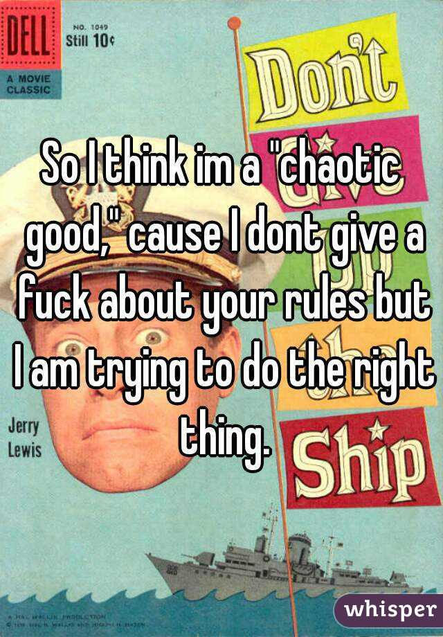 """So I think im a """"chaotic good,"""" cause I dont give a fuck about your rules but I am trying to do the right thing."""