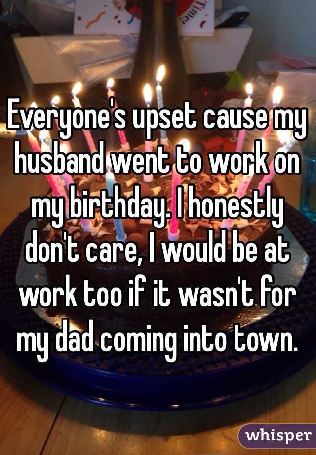 Everyone's upset cause my husband went to work on my birthday. I honestly don't care, I would be at work too if it wasn't for my dad coming into town.
