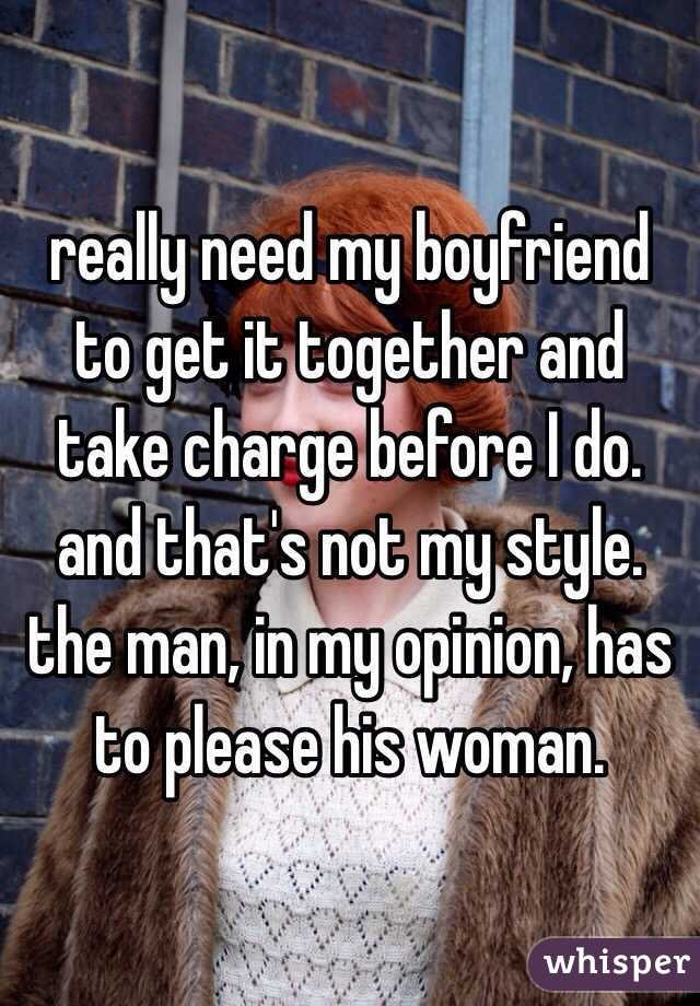 really need my boyfriend to get it together and take charge before I do. and that's not my style. the man, in my opinion, has to please his woman.