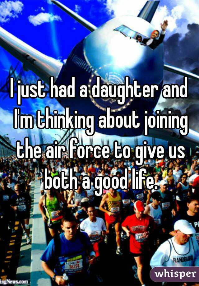 I just had a daughter and I'm thinking about joining the air force to give us both a good life.