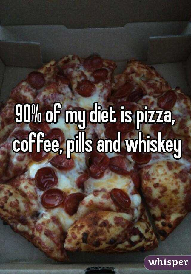 90% of my diet is pizza, coffee, pills and whiskey