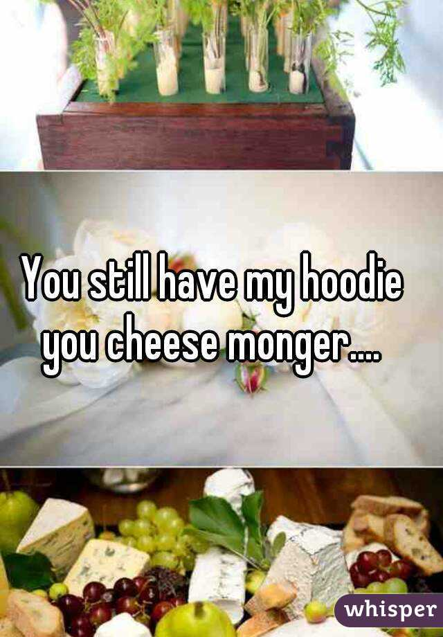 You still have my hoodie you cheese monger....