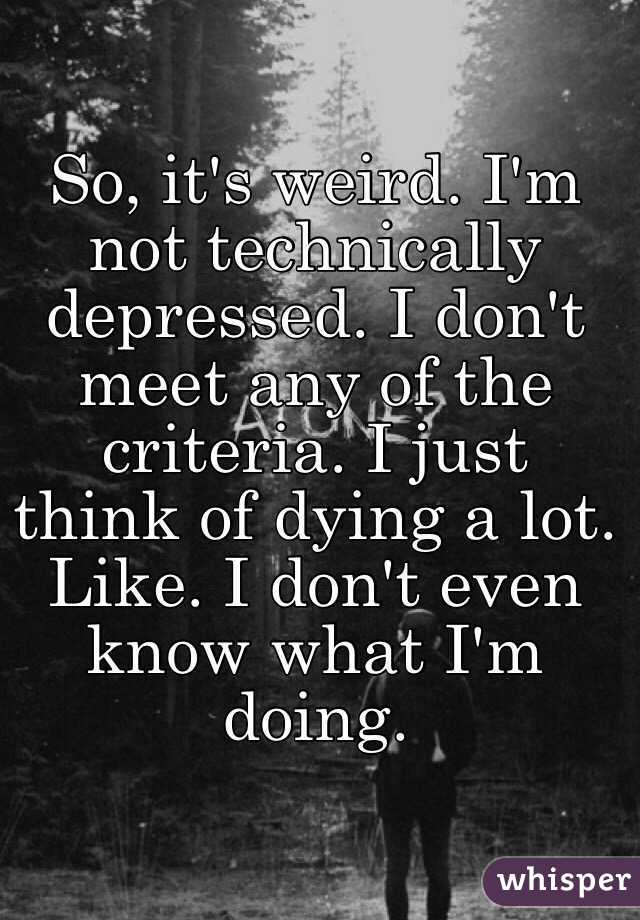 So, it's weird. I'm not technically depressed. I don't meet any of the criteria. I just think of dying a lot. Like. I don't even know what I'm doing.
