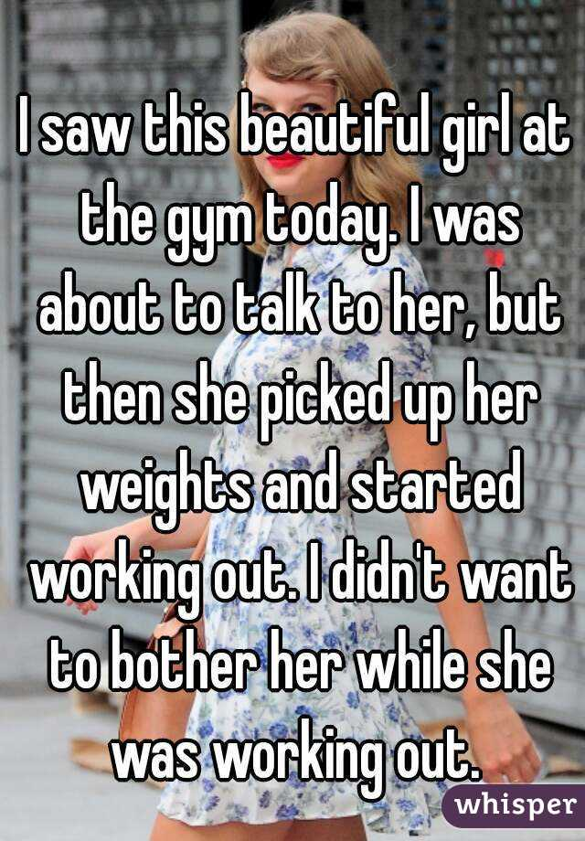 I saw this beautiful girl at the gym today. I was about to talk to her, but then she picked up her weights and started working out. I didn't want to bother her while she was working out.