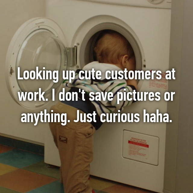 Looking up cute customers at work. I don't save pictures or anything. Just curious haha.