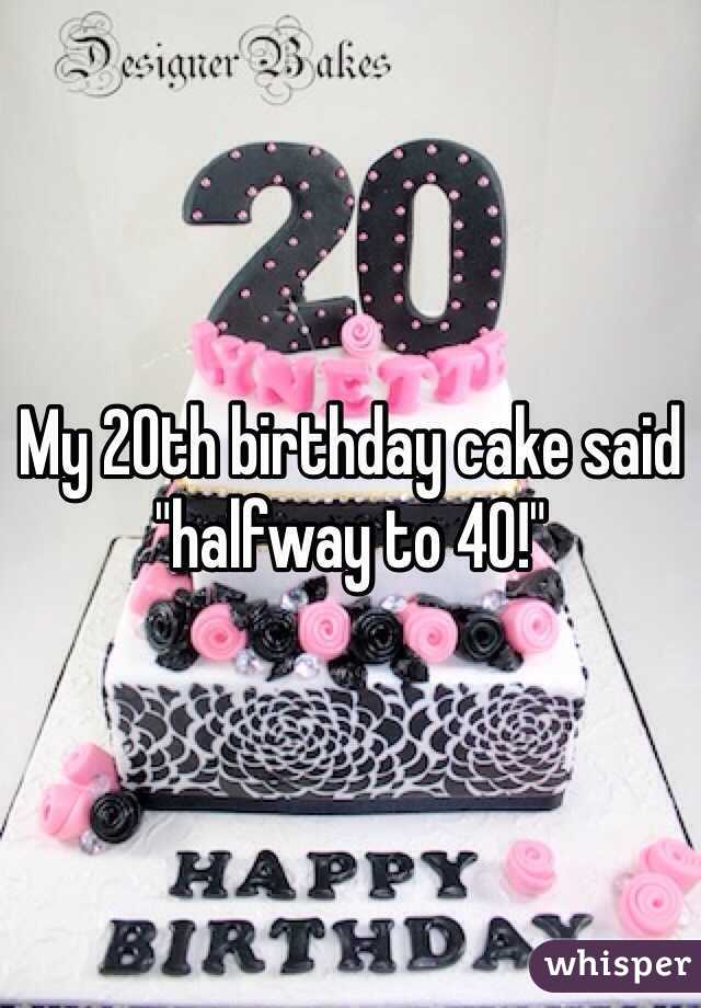 My 20th Birthday Cake Said Halfway To 40