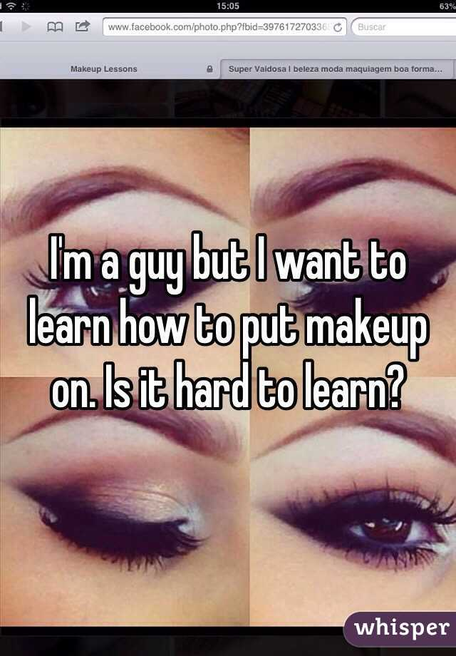 Im A Guy But I Want To Learn How To Put Makeup On Is It