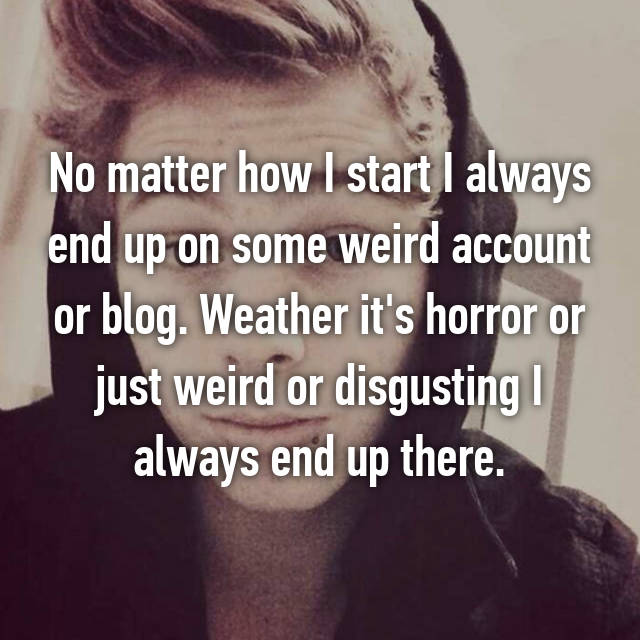 No matter how I start I always end up on some weird account or blog. Weather it's horror or just weird or disgusting I always end up there.