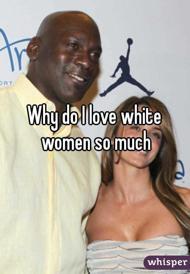 Why do i like women so much