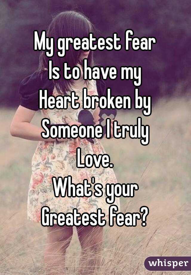 My Greatest Fear Is To Have My Heart Broken By Someone I Truly Love. Whatu0027s  Your Greatest ...  What Is Your Greatest Fear