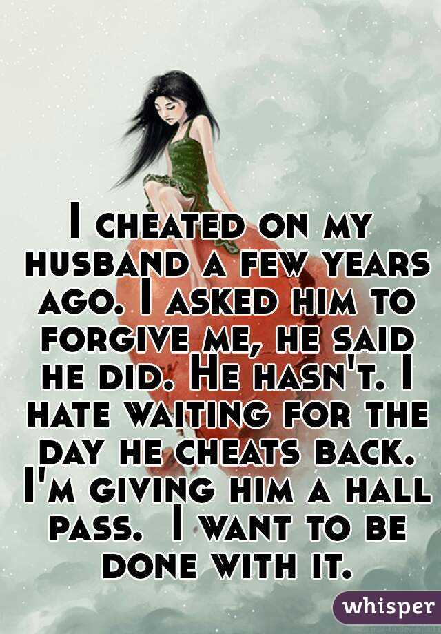 I cheated on my husband a few years ago  I asked him to