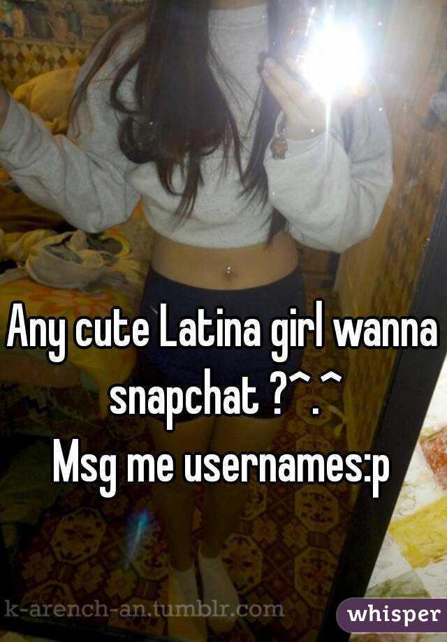 Any cute Latina girl wanna snapchat ?^ ^ Msg me usernames:p