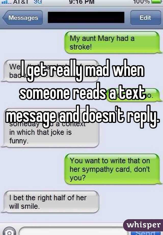 I get really mad when someone reads a text message and doesn