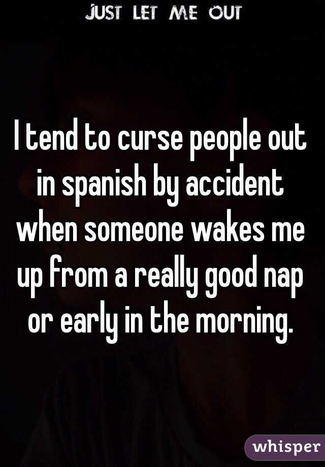 I tend to curse people out in spanish by accident when someone wakes me up from a really good nap or early in the morning.