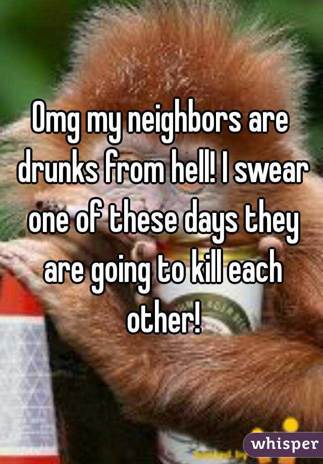 Omg my neighbors are drunks from hell! I swear one of these days they are going to kill each other!