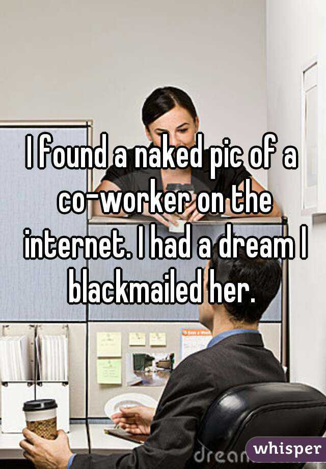 I found a naked pic of a co-worker on the internet. I had a dream I blackmailed her.