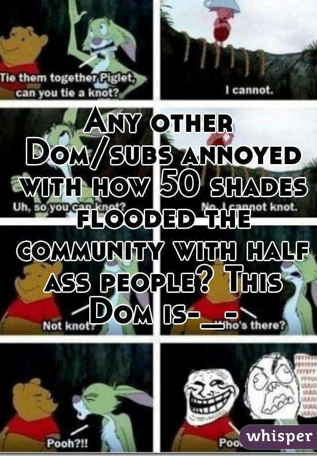 Any other Dom/subs annoyed with how 50 shades flooded the community with half ass people? This Dom is-_-