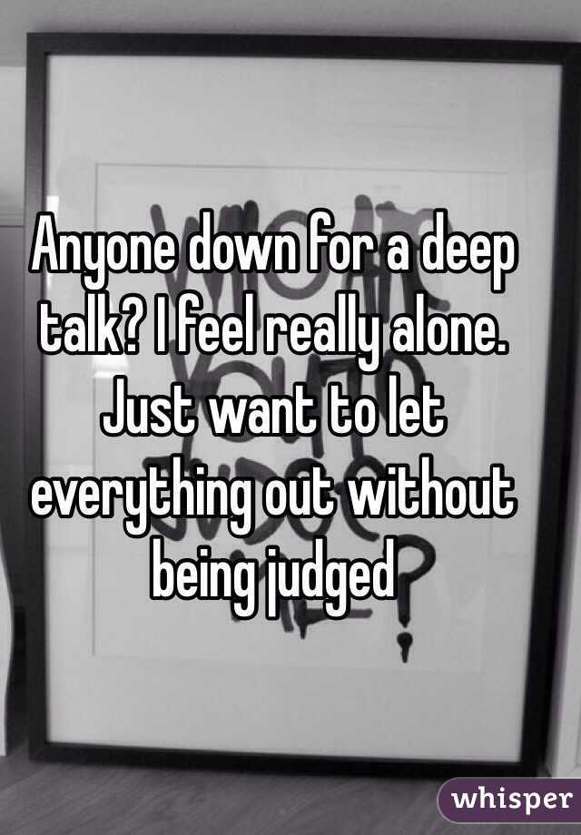 Anyone down for a deep talk? I feel really alone. Just want to let everything out without being judged