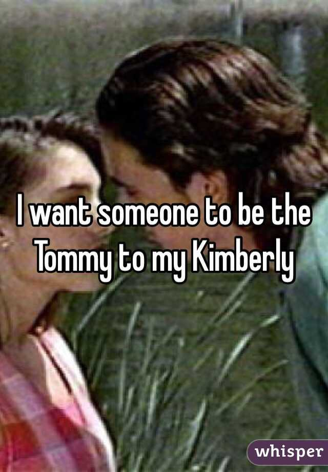 I want someone to be the Tommy to my Kimberly