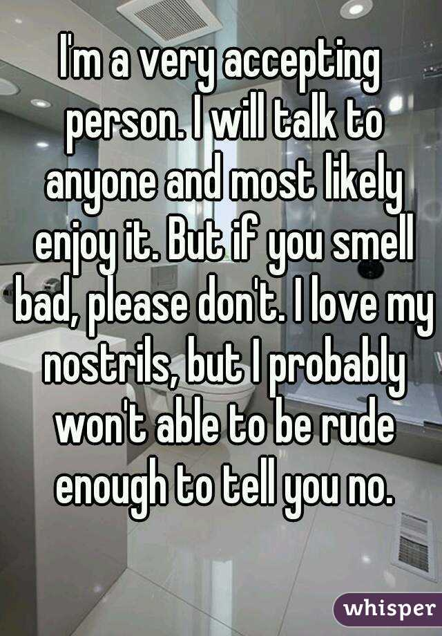 I'm a very accepting person. I will talk to anyone and most likely enjoy it. But if you smell bad, please don't. I love my nostrils, but I probably won't able to be rude enough to tell you no.