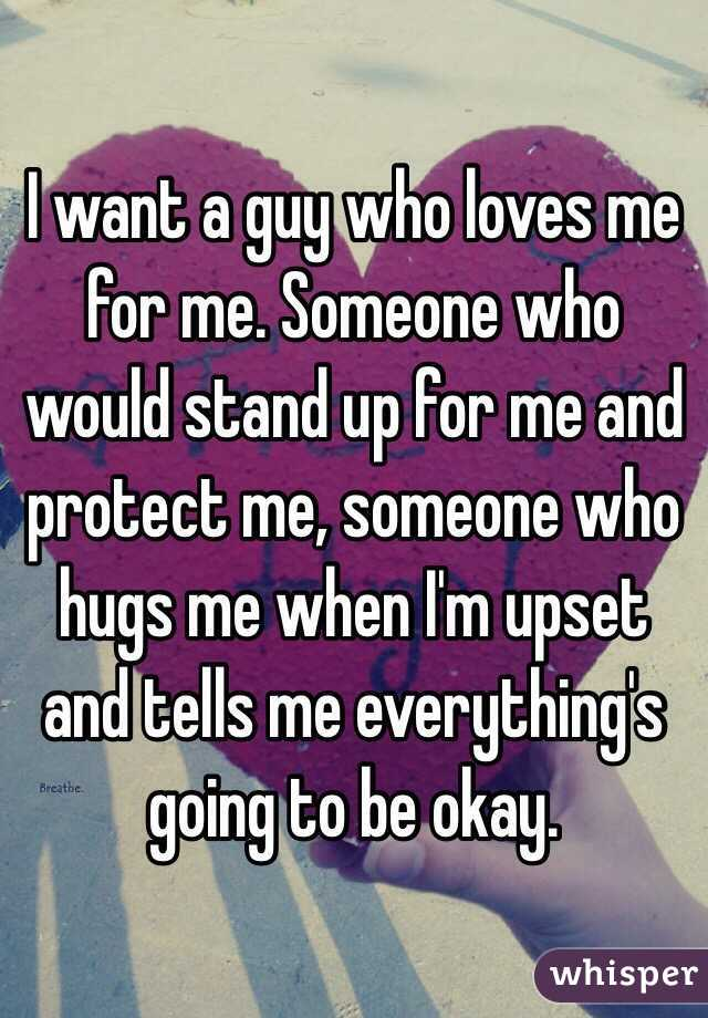 I want a guy who loves me for me. Someone who would stand up for me and protect me, someone who hugs me when I'm upset and tells me everything's going to be okay.