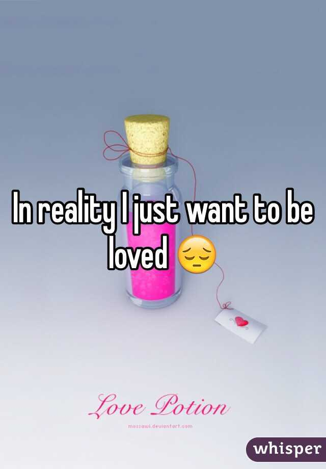 In reality I just want to be loved 😔