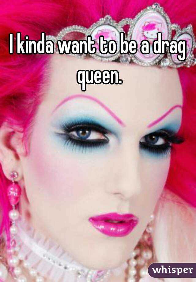 I kinda want to be a drag queen.