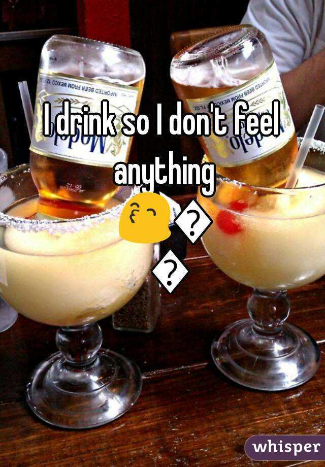 I drink so I don't feel anything 😙😙😙
