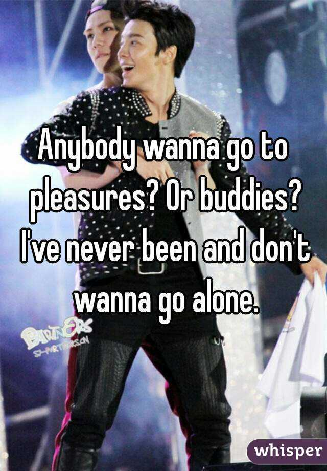 Anybody wanna go to pleasures? Or buddies? I've never been and don't wanna go alone.