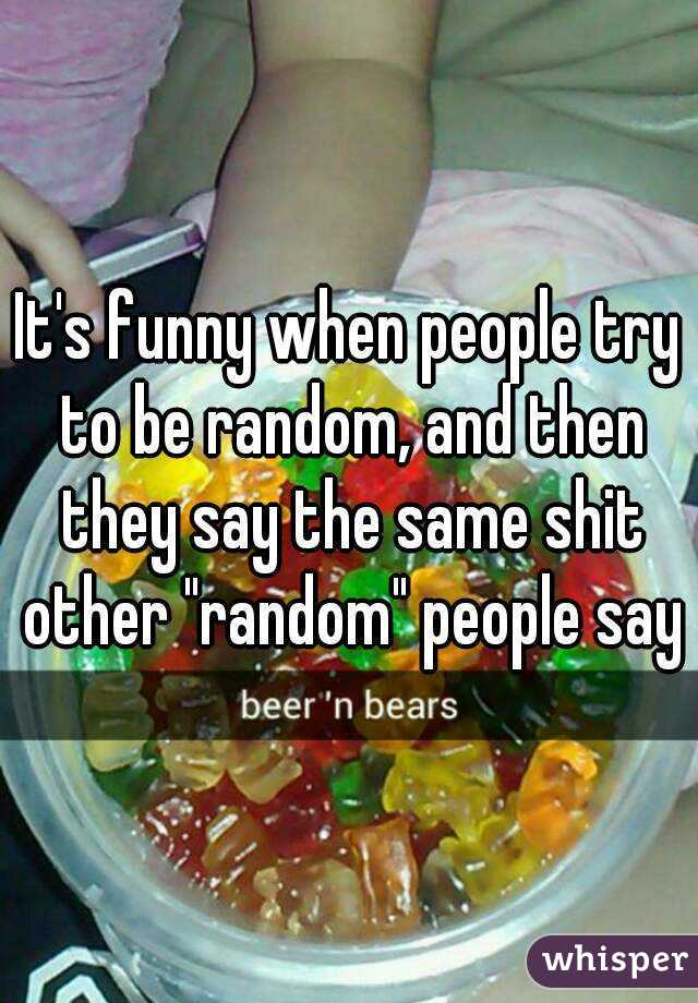 """It's funny when people try to be random, and then they say the same shit other """"random"""" people say"""