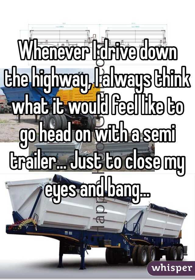 Whenever I drive down the highway, I always think what it would feel like to go head on with a semi trailer... Just to close my eyes and bang...