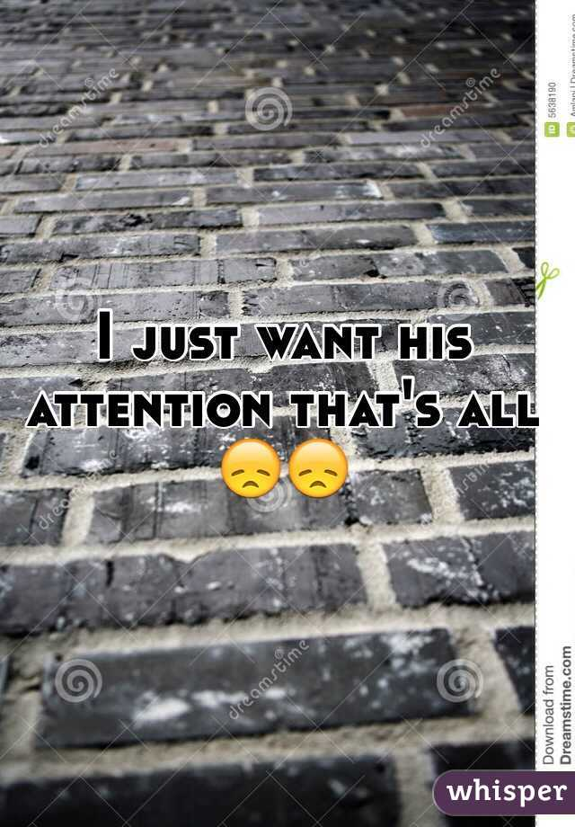 I just want his attention that's all 😞😞