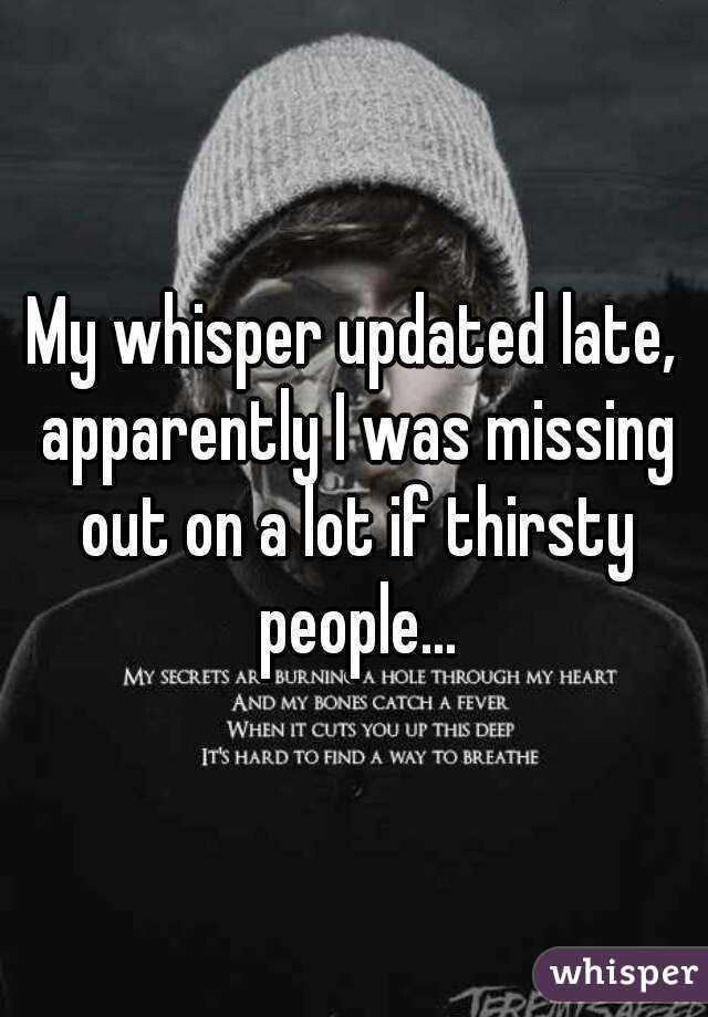 My whisper updated late, apparently I was missing out on a lot if thirsty people...