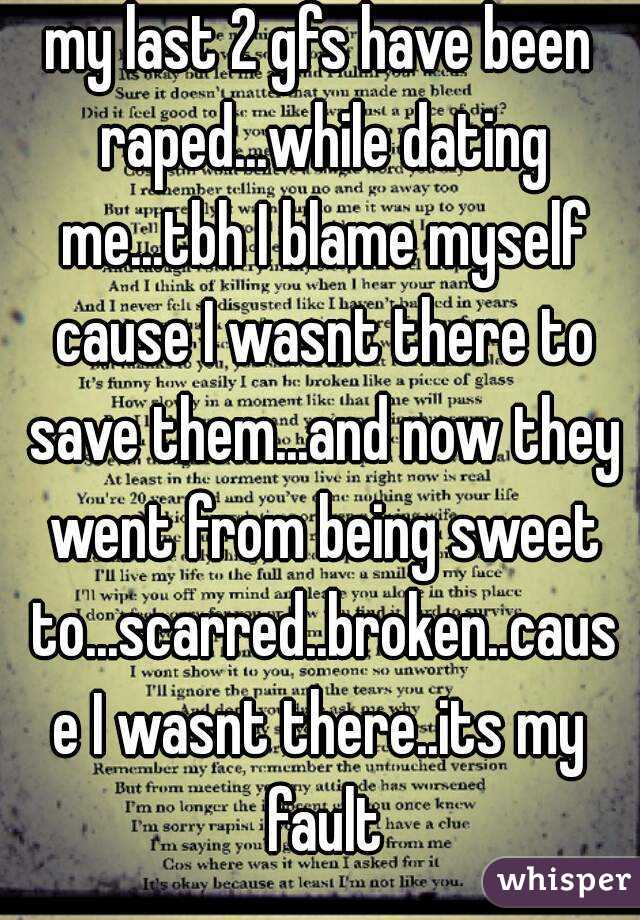my last 2 gfs have been raped...while dating me...tbh I blame myself cause I wasnt there to save them...and now they went from being sweet to...scarred..broken..cause I wasnt there..its my fault