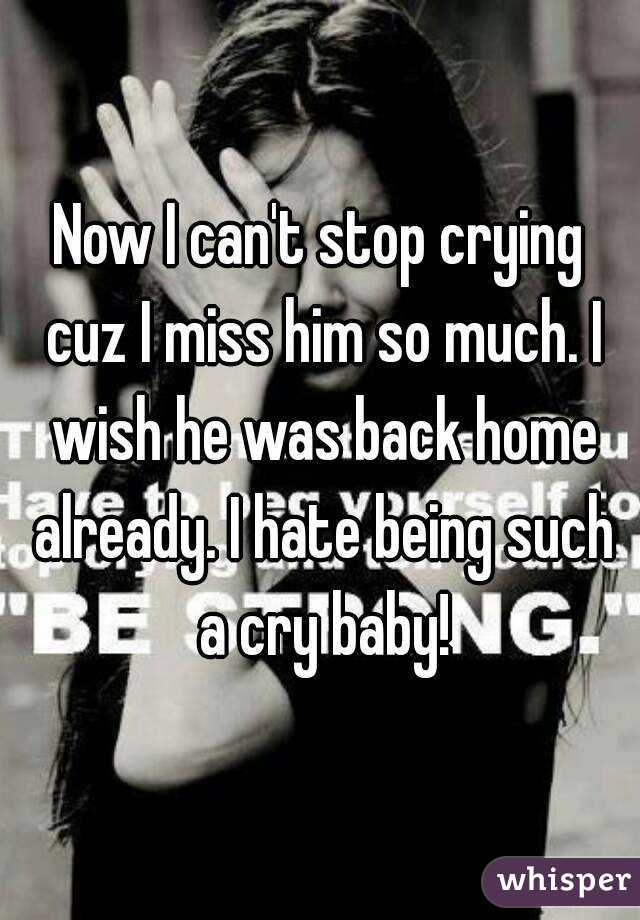 Now I can't stop crying cuz I miss him so much. I wish he was back home already. I hate being such a cry baby!